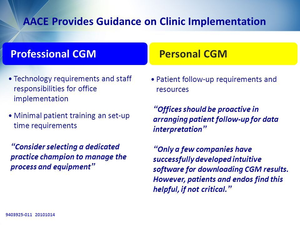 9403925-011 20101014 AACE Provides Guidance on Clinic Implementation Professional CGMPersonal CGM Patient follow-up requirements and resources Technology requirements and staff responsibilities for office implementation Minimal patient training an set-up time requirements Consider selecting a dedicated practice champion to manage the process and equipment Offices should be proactive in arranging patient follow-up for data interpretation Only a few companies have successfully developed intuitive software for downloading CGM results.