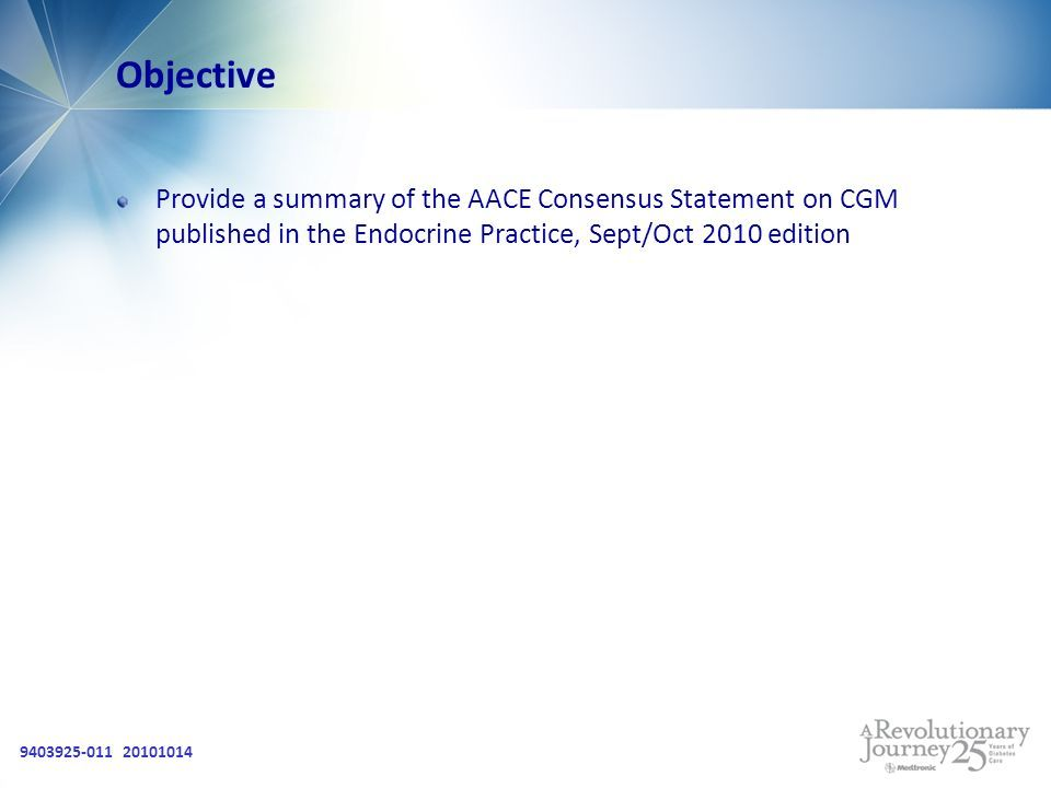 9403925-011 20101014 Objective Provide a summary of the AACE Consensus Statement on CGM published in the Endocrine Practice, Sept/Oct 2010 edition