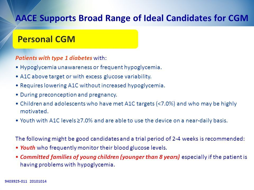 9403925-011 20101014 AACE Supports Broad Range of Ideal Candidates for CGM Patients with type 1 diabetes with: Hypoglycemia unawareness or frequent hypoglycemia.
