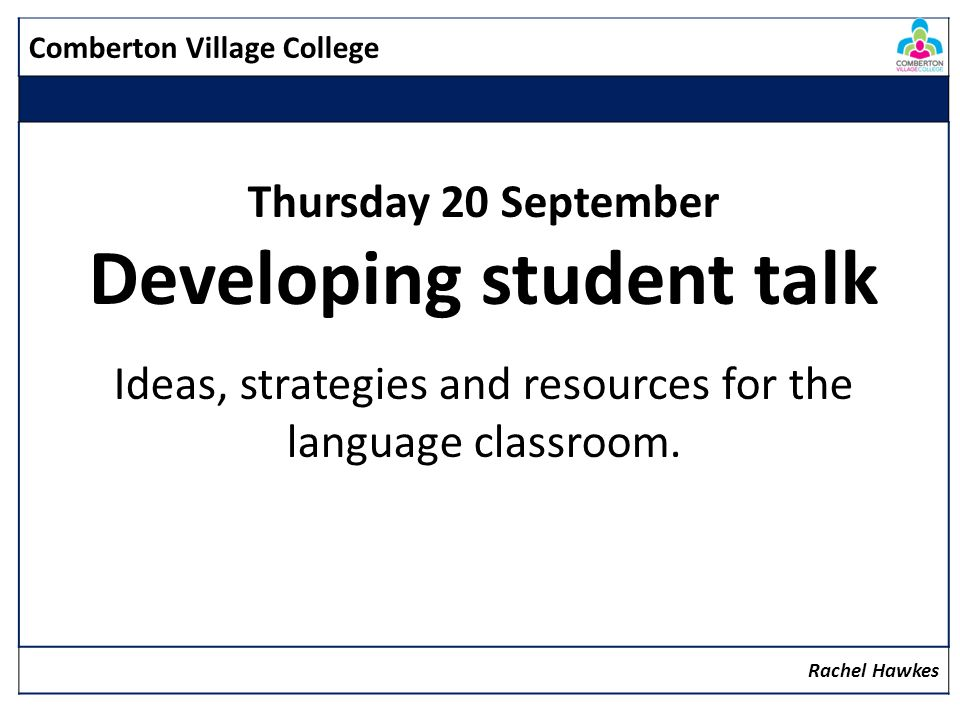 Comberton Village College Thursday 20 September Developing student talk Ideas, strategies and resources for the language classroom.
