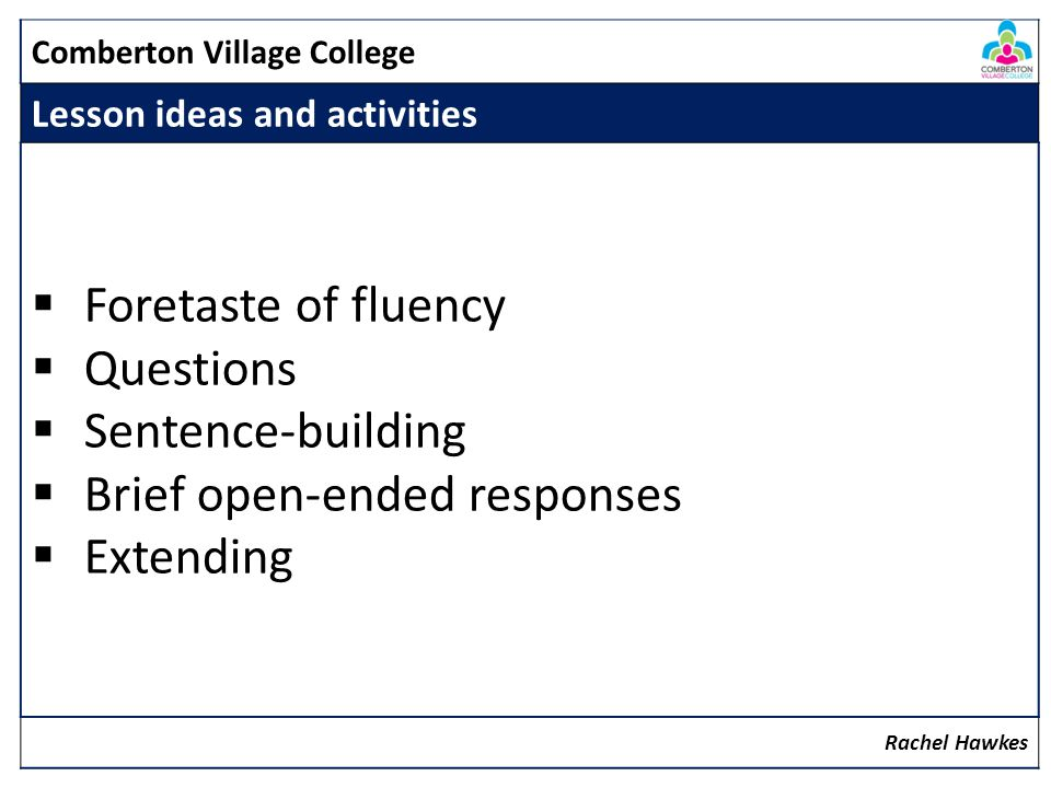 Comberton Village College Lesson ideas and activities Foretaste of fluency Questions Sentence-building Brief open-ended responses Extending Rachel Haw