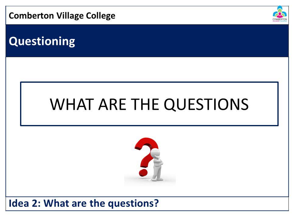 Comberton Village College Questioning Idea 2: What are the questions? WHAT ARE THE QUESTIONS