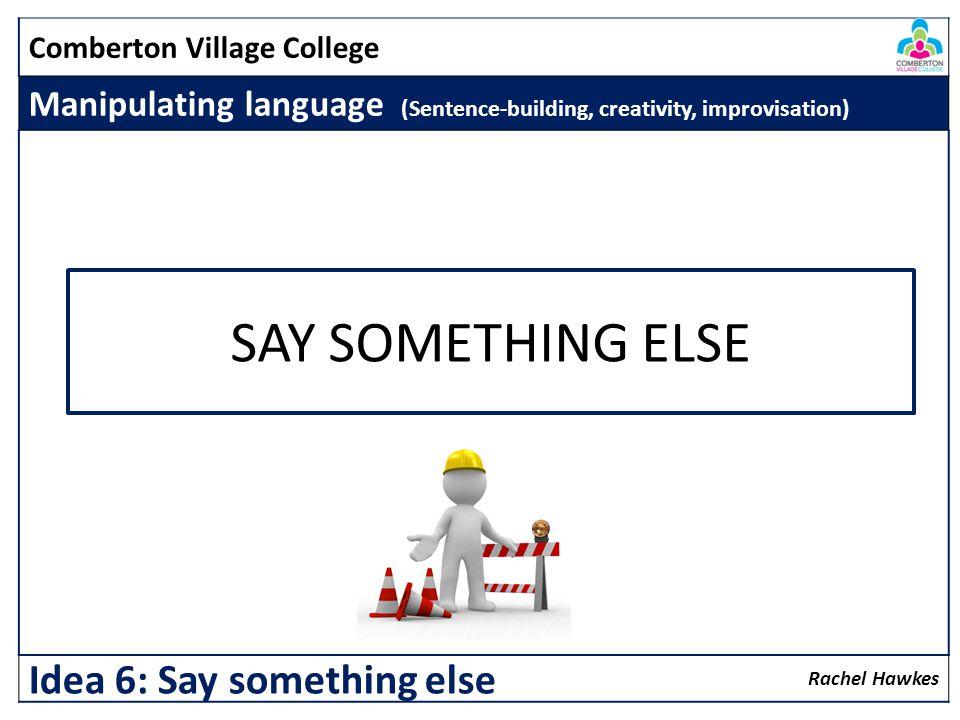 Comberton Village College Manipulating language (Sentence-building, creativity, improvisation) Rachel Hawkes Idea 6: Say something else SAY SOMETHING ELSE