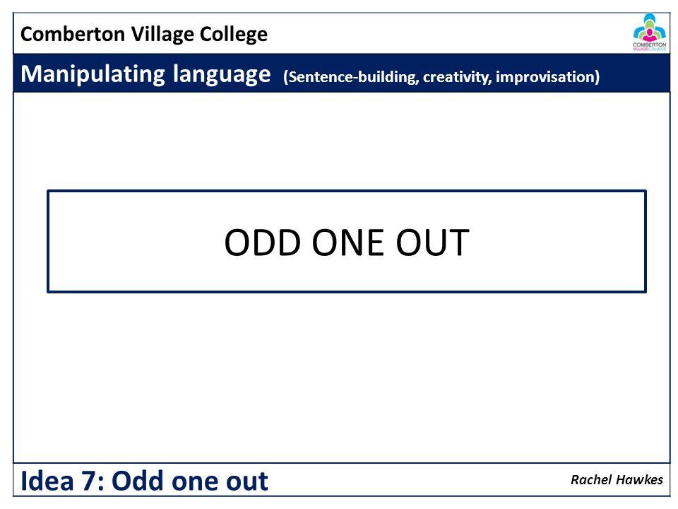 Comberton Village College Manipulating language (Sentence-building, creativity, improvisation) Rachel Hawkes Idea 7: Odd one out ODD ONE OUT