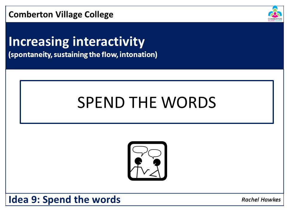 Comberton Village College Increasing interactivity (spontaneity, sustaining the flow, intonation) Rachel Hawkes Idea 9: Spend the words SPEND THE WORD