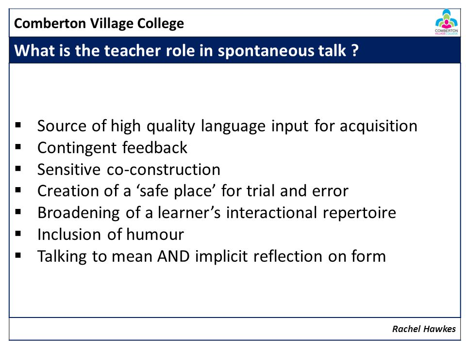Comberton Village College What is the teacher role in spontaneous talk ? Source of high quality language input for acquisition Contingent feedback Sen