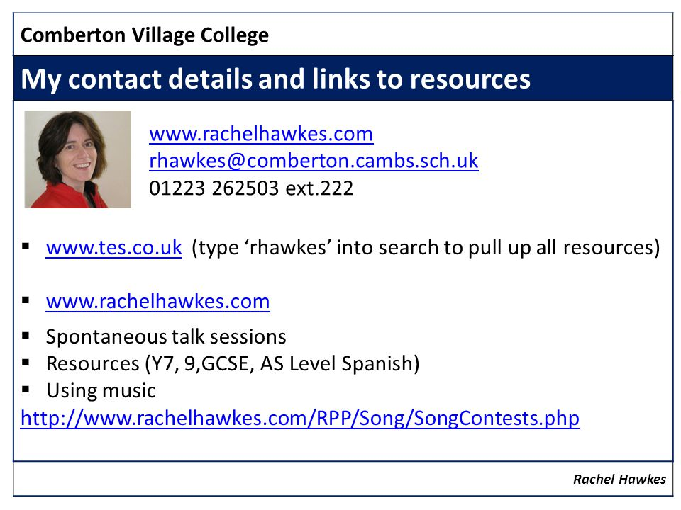 Comberton Village College My contact details and links to resources www.tes.co.uk (type rhawkes into search to pull up all resources) www.tes.co.uk www.rachelhawkes.com Spontaneous talk sessions Resources (Y7, 9,GCSE, AS Level Spanish) Using music http://www.rachelhawkes.com/RPP/Song/SongContests.php Rachel Hawkes www.rachelhawkes.com rhawkes@comberton.cambs.sch.uk www.rachelhawkes.com rhawkes@comberton.cambs.sch.uk 01223 262503 ext.222