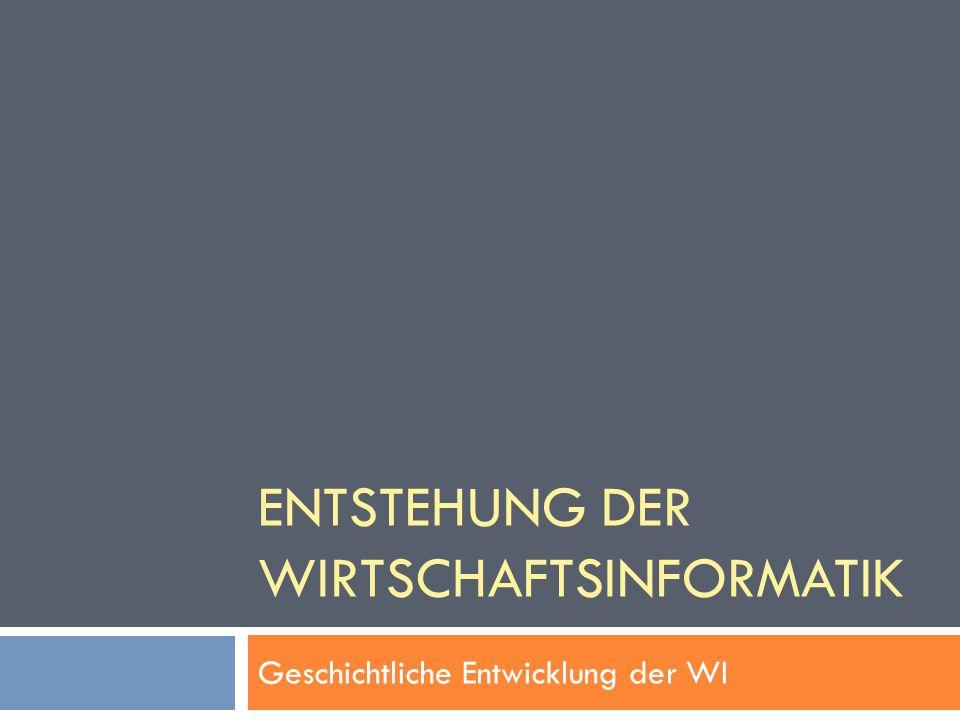 ENTSTEHUNG DER WIRTSCHAFTSINFORMATIK Geschichtliche Entwicklung der WI