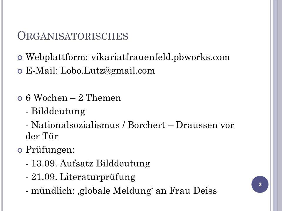O RGANISATORISCHES Webplattform: vikariatfrauenfeld.pbworks.com E-Mail: Lobo.Lutz@gmail.com 6 Wochen – 2 Themen - Bilddeutung - Nationalsozialismus / Borchert – Draussen vor der Tür Prüfungen: - 13.09.
