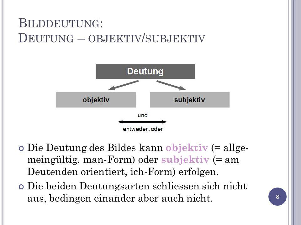 B ILDDEUTUNG : D EUTUNG – OBJEKTIV / SUBJEKTIV Die Deutung des Bildes kann objektiv (= allge- meingültig, man-Form) oder subjektiv (= am Deutenden orientiert, ich-Form) erfolgen.