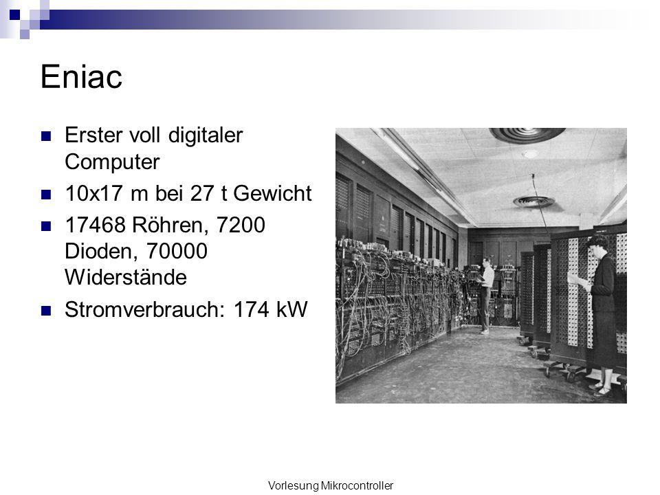 Vorlesung Mikrocontroller Eniac Erster voll digitaler Computer 10x17 m bei 27 t Gewicht 17468 Röhren, 7200 Dioden, 70000 Widerstände Stromverbrauch: 1