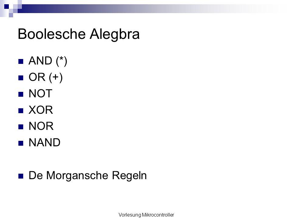 Vorlesung Mikrocontroller Boolesche Alegbra AND (*) OR (+) NOT XOR NOR NAND De Morgansche Regeln
