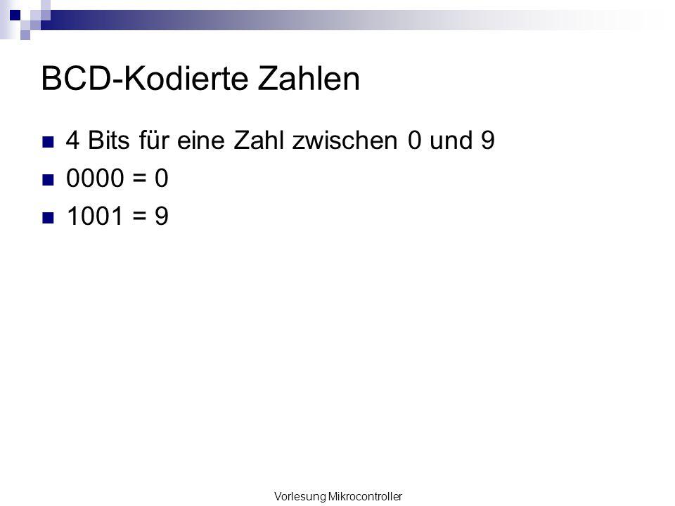 Vorlesung Mikrocontroller BCD-Kodierte Zahlen 4 Bits für eine Zahl zwischen 0 und 9 0000 = 0 1001 = 9