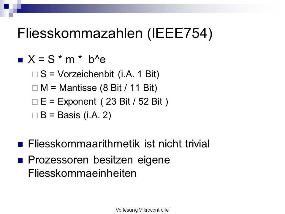 Vorlesung Mikrocontroller Fliesskommazahlen (IEEE754) X = S * m * b^e S = Vorzeichenbit (i.A. 1 Bit) M = Mantisse (8 Bit / 11 Bit) E = Exponent ( 23 B