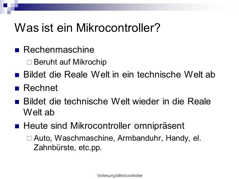 Vorlesung Mikrocontroller Was ist ein Mikrocontroller? Rechenmaschine Beruht auf Mikrochip Bildet die Reale Welt in ein technische Welt ab Rechnet Bil