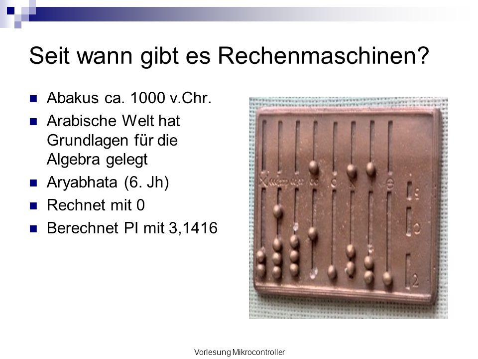 Vorlesung Mikrocontroller Seit wann gibt es Rechenmaschinen? Abakus ca. 1000 v.Chr. Arabische Welt hat Grundlagen für die Algebra gelegt Aryabhata (6.