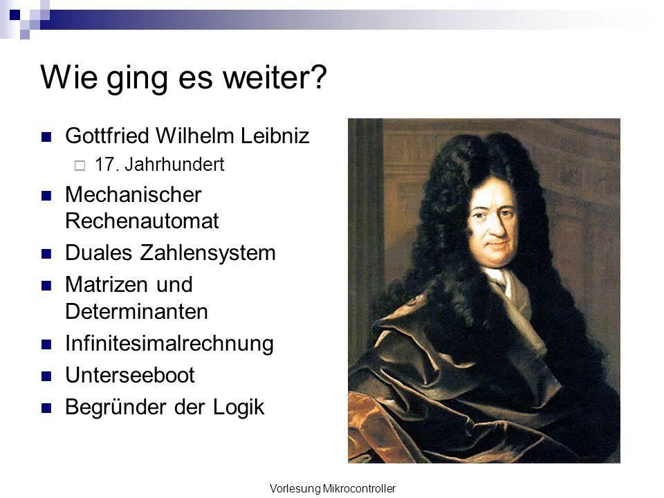 Vorlesung Mikrocontroller Wie ging es weiter? Gottfried Wilhelm Leibniz 17. Jahrhundert Mechanischer Rechenautomat Duales Zahlensystem Matrizen und De
