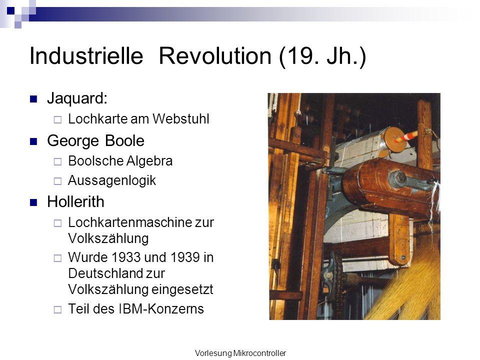 Vorlesung Mikrocontroller Industrielle Revolution (19. Jh.) Jaquard: Lochkarte am Webstuhl George Boole Boolsche Algebra Aussagenlogik Hollerith Lochk