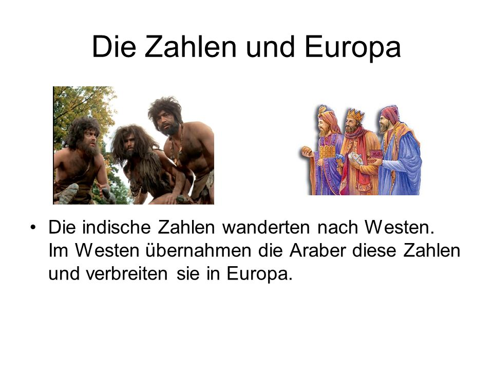 Die Zahlen und Europa Die indische Zahlen wanderten nach Westen. Im Westen übernahmen die Araber diese Zahlen und verbreiten sie in Europa.