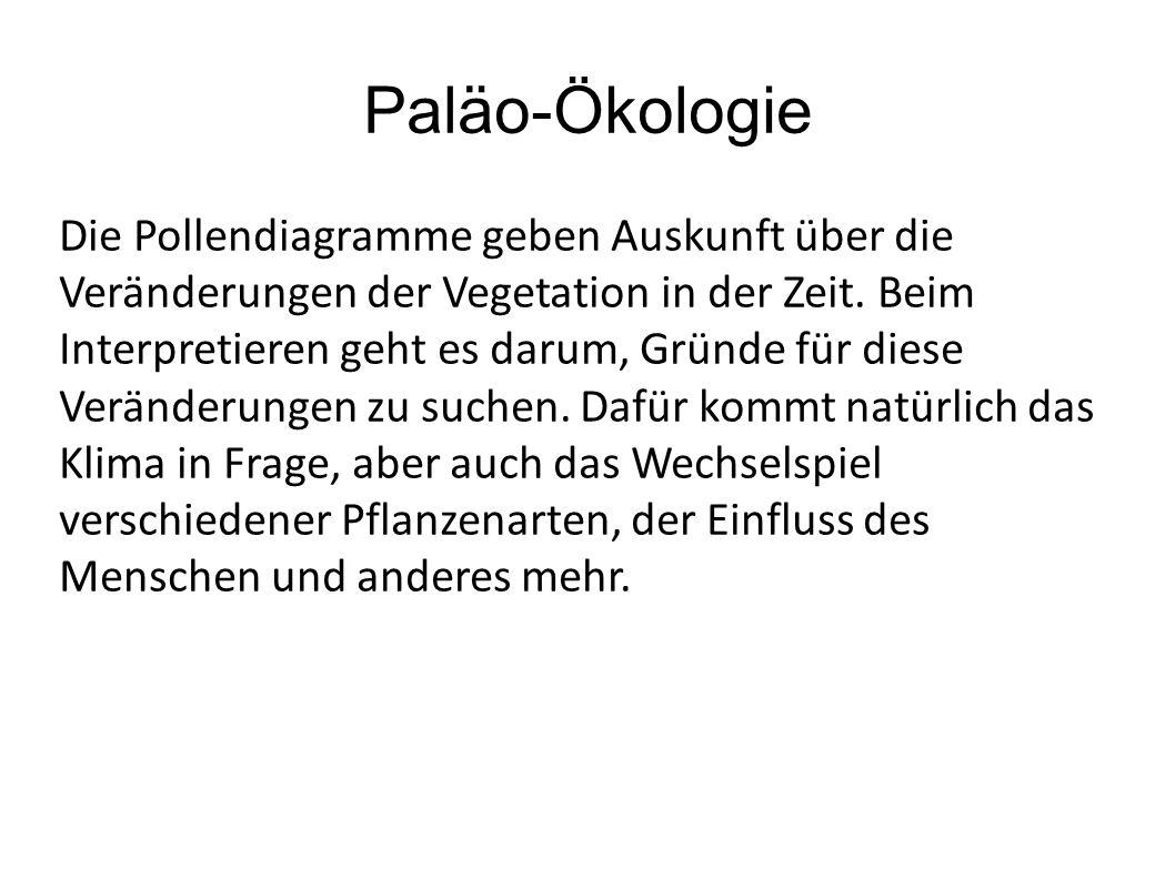Paläo-Ökologie Die Pollendiagramme geben Auskunft über die Veränderungen der Vegetation in der Zeit. Beim Interpretieren geht es darum, Gründe für die