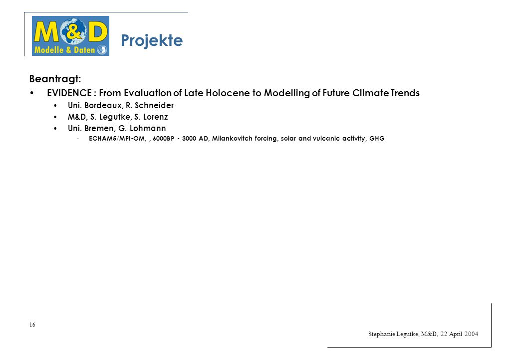 Stephanie Legutke, M&D, 22 April 2004 16 Projekte Beantragt: EVIDENCE : From Evaluation of Late Holocene to Modelling of Future Climate Trends Uni. Bo