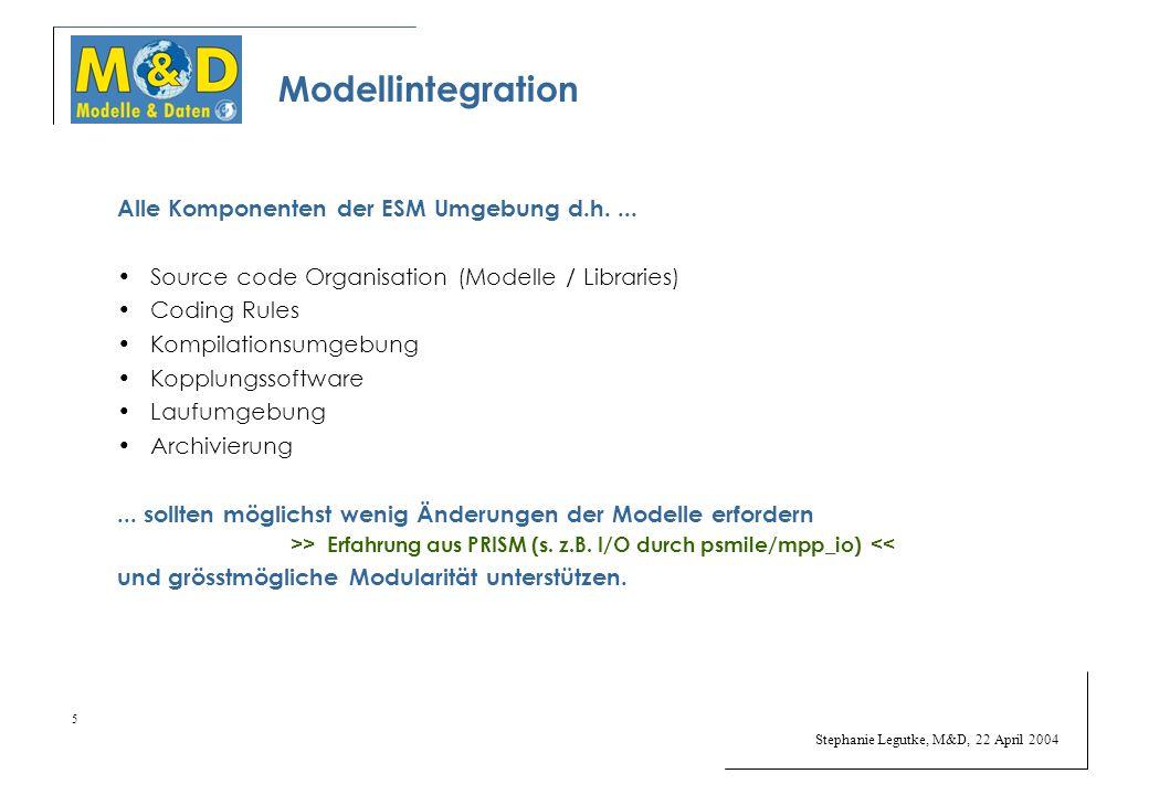 Stephanie Legutke, M&D, 22 April 2004 5 Modellintegration Alle Komponenten der ESM Umgebung d.h....