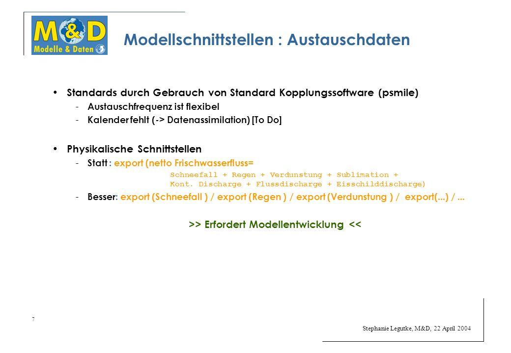 Stephanie Legutke, M&D, 22 April 2004 7 Modellschnittstellen : Austauschdaten Standards durch Gebrauch von Standard Kopplungssoftware (psmile) - Austauschfrequenz ist flexibel - Kalender fehlt (-> Datenassimilation) [To Do] Physikalische Schnittstellen - Statt : export (netto Frischwasserfluss= Schneefall + Regen + Verdunstung + Sublimation + Kont.