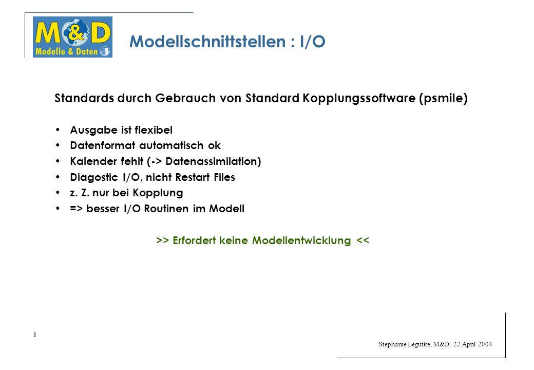 Stephanie Legutke, M&D, 22 April 2004 8 Modellschnittstellen : I/O Standards durch Gebrauch von Standard Kopplungssoftware (psmile) Ausgabe ist flexibel Datenformat automatisch ok Kalender fehlt (-> Datenassimilation) Diagostic I/O, nicht Restart Files z.