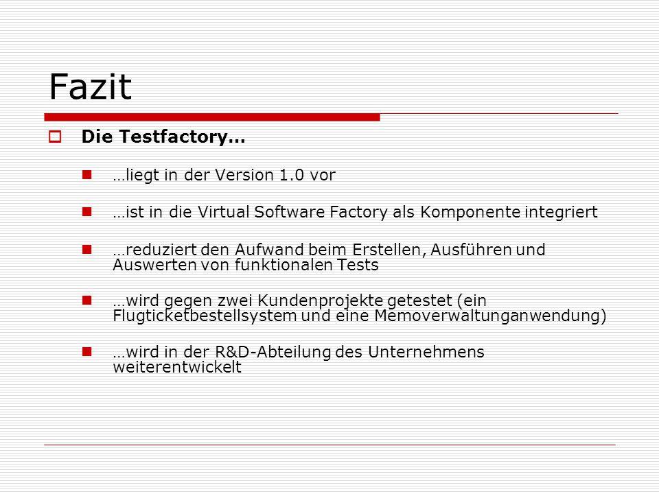 Fazit Die Testfactory… …liegt in der Version 1.0 vor …ist in die Virtual Software Factory als Komponente integriert …reduziert den Aufwand beim Erstel