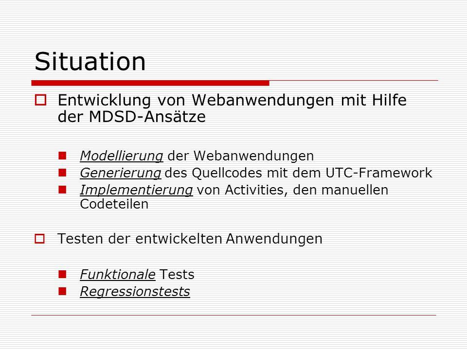 Situation Entwicklung von Webanwendungen mit Hilfe der MDSD-Ansätze Modellierung der Webanwendungen Generierung des Quellcodes mit dem UTC-Framework Implementierung von Activities, den manuellen Codeteilen Testen der entwickelten Anwendungen Funktionale Tests Regressionstests