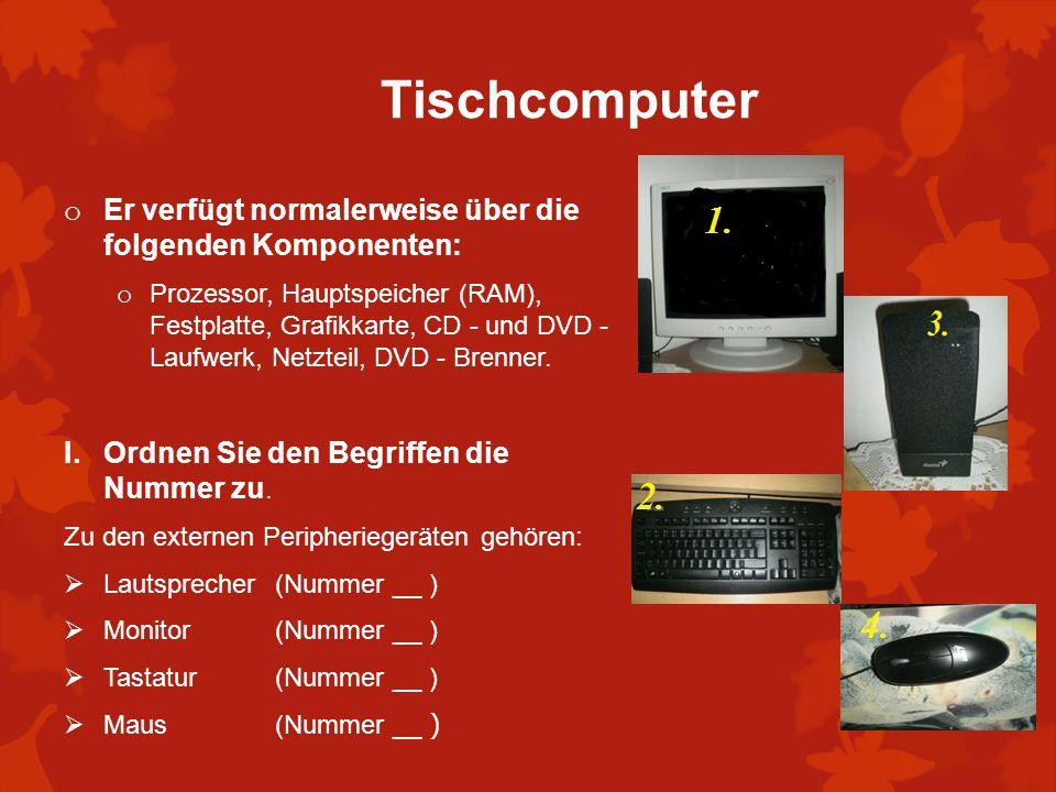 Tischcomputer o Er verfügt normalerweise über die folgenden Komponenten: o Prozessor, Hauptspeicher (RAM), Festplatte, Grafikkarte, CD - und DVD - Lau