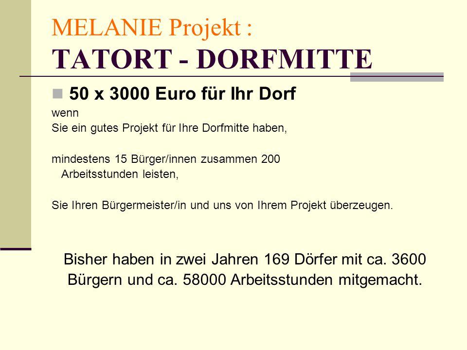 MELANIE Projekt : TATORT - DORFMITTE 50 x 3000 Euro für Ihr Dorf wenn Sie ein gutes Projekt für Ihre Dorfmitte haben, mindestens 15 Bürger/innen zusammen 200 Arbeitsstunden leisten, Sie Ihren Bürgermeister/in und uns von Ihrem Projekt überzeugen.