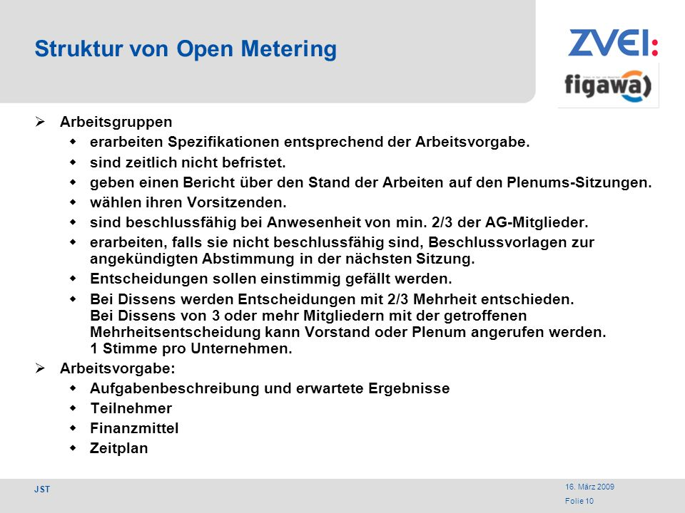 16. März 2009 Folie 10 JST Struktur von Open Metering Arbeitsgruppen erarbeiten Spezifikationen entsprechend der Arbeitsvorgabe. sind zeitlich nicht b