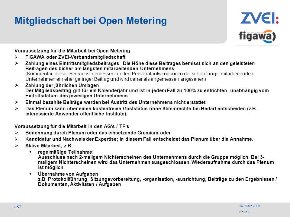 16. März 2009 Folie 12 JST Mitgliedschaft bei Open Metering Voraussetzung für die Mitarbeit bei Open Metering FIGAWA oder ZVEI-Verbandsmitgliedschaft