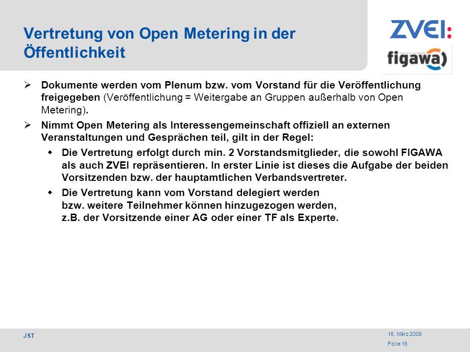 16. März 2009 Folie 16 JST Vertretung von Open Metering in der Öffentlichkeit Dokumente werden vom Plenum bzw. vom Vorstand für die Veröffentlichung f