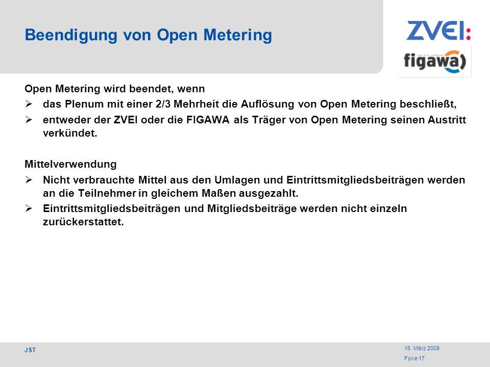 16. März 2009 Folie 17 JST Beendigung von Open Metering Open Metering wird beendet, wenn das Plenum mit einer 2/3 Mehrheit die Auflösung von Open Mete
