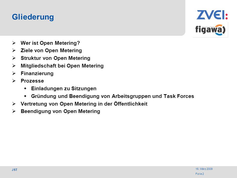16. März 2009 Folie 2 JST Gliederung Wer ist Open Metering? Ziele von Open Metering Struktur von Open Metering Mitgliedschaft bei Open Metering Finanz