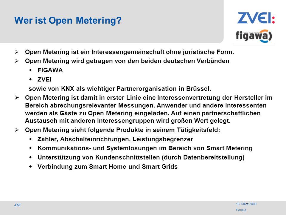 16. März 2009 Folie 3 JST Wer ist Open Metering? Open Metering ist ein Interessengemeinschaft ohne juristische Form. Open Metering wird getragen von d