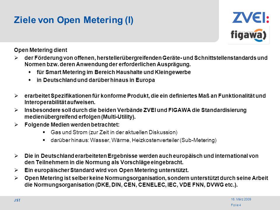 16. März 2009 Folie 4 JST Ziele von Open Metering (I) Open Metering dient der Förderung von offenen, herstellerübergreifenden Geräte- und Schnittstell