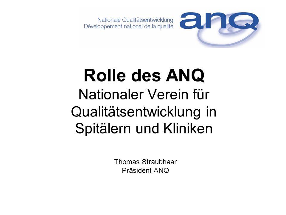Rolle des ANQ Nationaler Verein für Qualitätsentwicklung in Spitälern und Kliniken Thomas Straubhaar Präsident ANQ