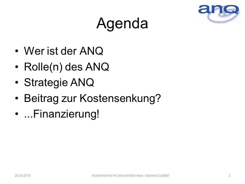 229.04.2010Kostenbremse im Gesundheitswesen - bessere Qualität? Agenda Wer ist der ANQ Rolle(n) des ANQ Strategie ANQ Beitrag zur Kostensenkung?...Fin