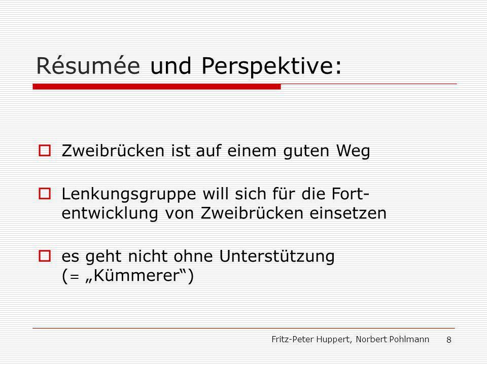 Fritz-Peter Huppert, Norbert Pohlmann 8 Résumée und Perspektive: Zweibrücken ist auf einem guten Weg Lenkungsgruppe will sich für die Fort- entwicklung von Zweibrücken einsetzen es geht nicht ohne Unterstützung ( = Kümmerer)