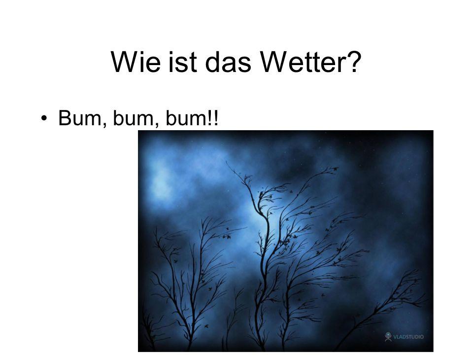 Wie ist das Wetter? Bum, bum, bum!!