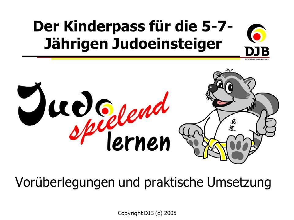 Copyright DJB (c) 2005 Der Kinderpass für die 5-7- Jährigen Judoeinsteiger Vorüberlegungen und praktische Umsetzung