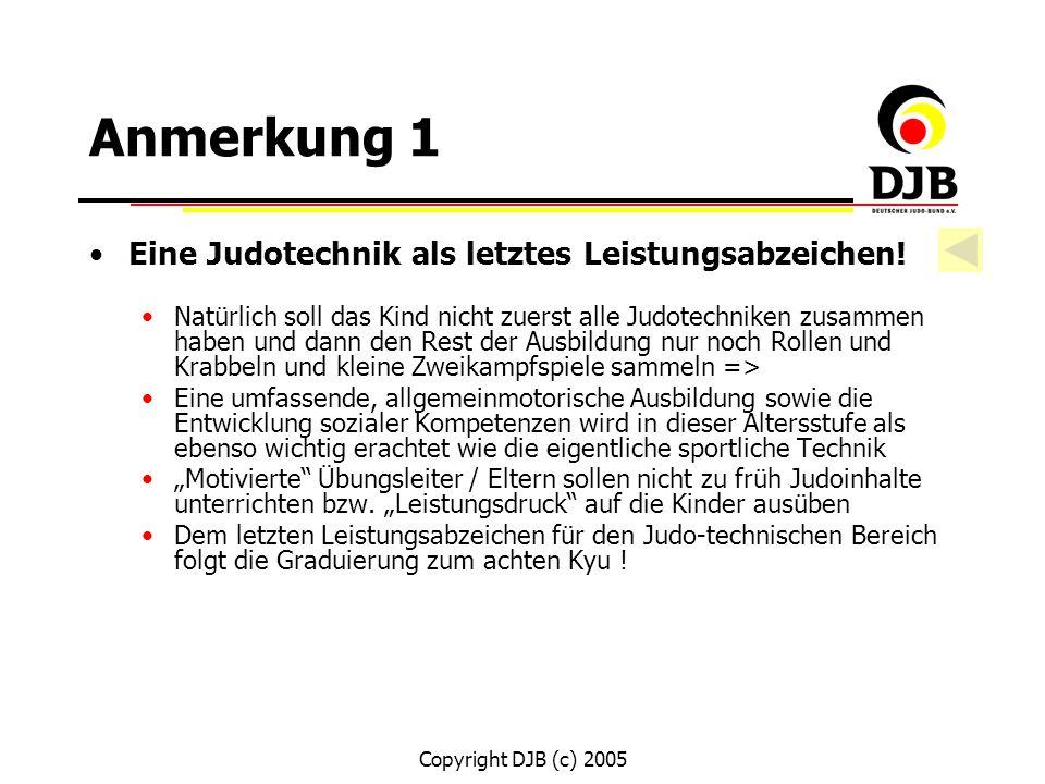 Copyright DJB (c) 2005 Anmerkung 1 Eine Judotechnik als letztes Leistungsabzeichen! Natürlich soll das Kind nicht zuerst alle Judotechniken zusammen h