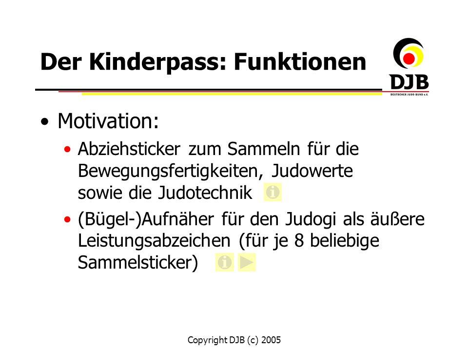 Copyright DJB (c) 2005 Der Kinderpass: Funktionen Motivation: Abziehsticker zum Sammeln für die Bewegungsfertigkeiten, Judowerte sowie die Judotechnik