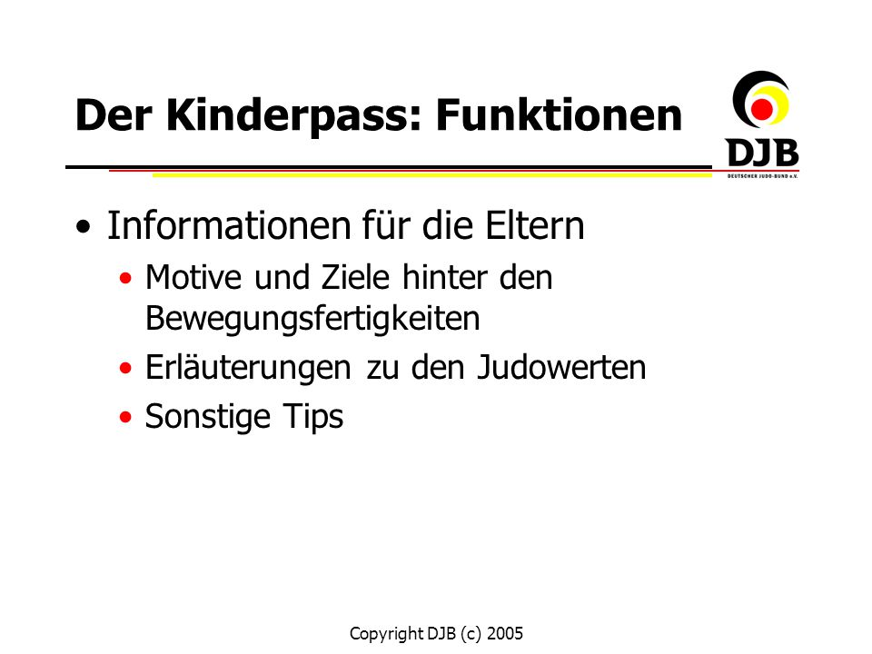 Copyright DJB (c) 2005 Der Kinderpass: Funktionen Offizielles Dokument des Judoverbands: Meldefunktion (Beantragung des Kinderpasses erfolgt für Neueinsteiger) Der Beitrag für die max.