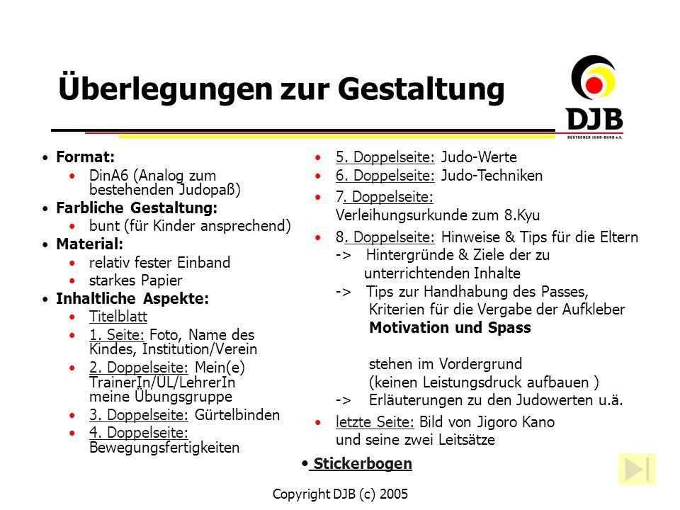 Copyright DJB (c) 2005 Überlegungen zur Gestaltung Format: DinA6 (Analog zum bestehenden Judopaß) Farbliche Gestaltung: bunt (für Kinder ansprechend)