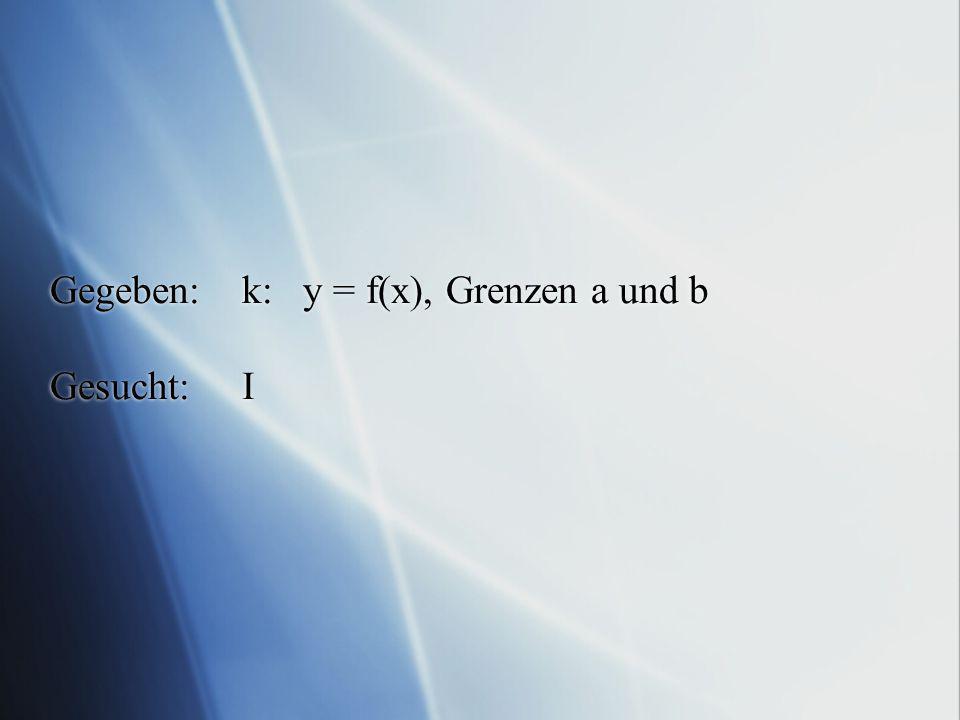 Gegeben:k: y = f(x), Grenzen a und b Gesucht:I
