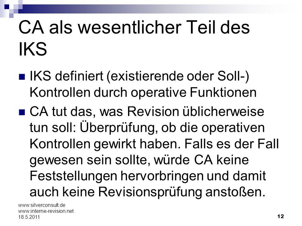 12 www.silverconsult.de www.interne-revision.net 18.5.2011 CA als wesentlicher Teil des IKS IKS definiert (existierende oder Soll-) Kontrollen durch o